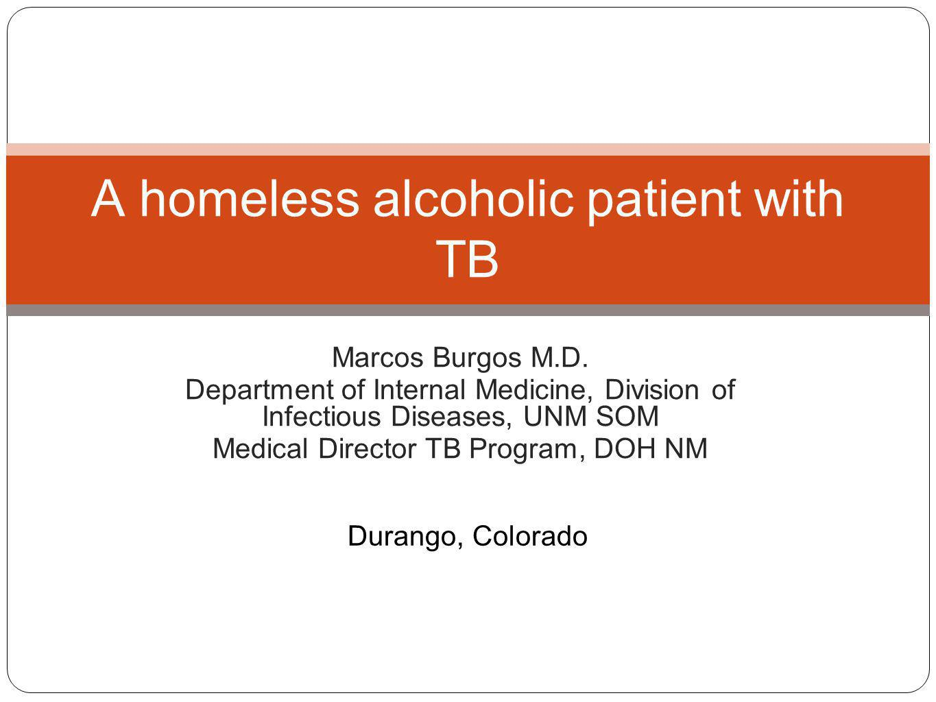 Marcos Burgos M.D. Department of Internal Medicine, Division of Infectious Diseases, UNM SOM Medical Director TB Program, DOH NM A homeless alcoholic