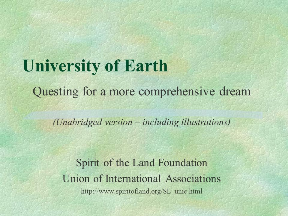 University of Earth Questing for a more comprehensive dream (Unabridged version – including illustrations) Spirit of the Land Foundation Union of International Associations http://www.spiritofland.org/SL_unie.html