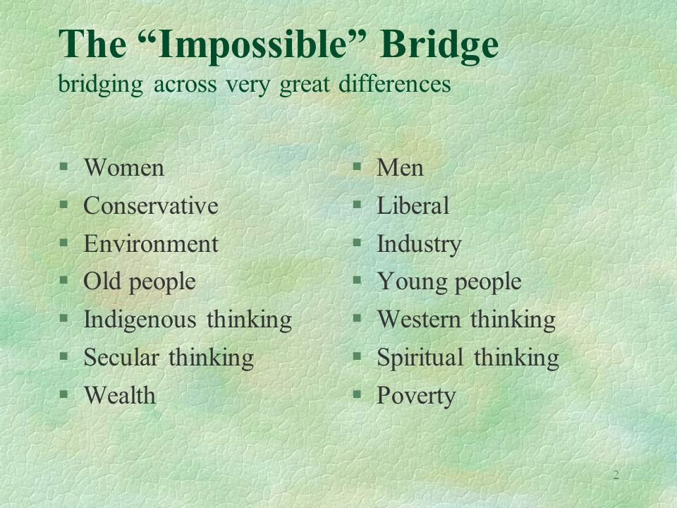 2 The Impossible Bridge bridging across very great differences §Women §Conservative §Environment §Old people §Indigenous thinking §Secular thinking §Wealth §Men §Liberal §Industry §Young people §Western thinking §Spiritual thinking §Poverty