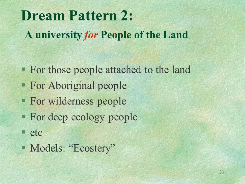 23 Dream Pattern 2: A university for People of the Land §For those people attached to the land §For Aboriginal people §For wilderness people §For deep ecology people §etc §Models: Ecostery