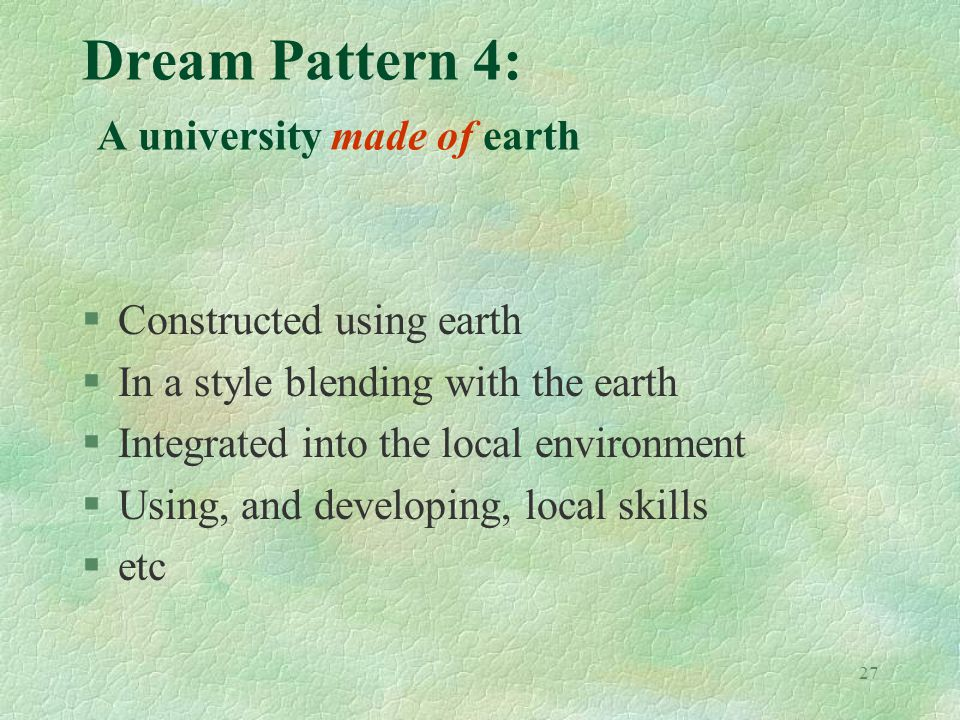 27 Dream Pattern 4: A university made of earth §Constructed using earth §In a style blending with the earth §Integrated into the local environment §Using, and developing, local skills §etc