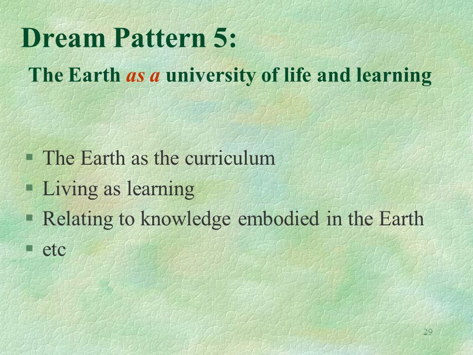 29 Dream Pattern 5: The Earth as a university of life and learning §The Earth as the curriculum §Living as learning §Relating to knowledge embodied in the Earth §etc