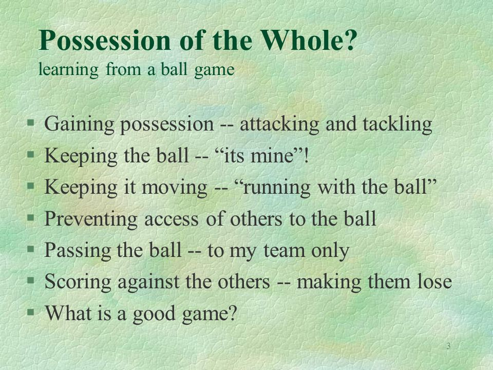3 Possession of the Whole? learning from a ball game §Gaining possession -- attacking and tackling §Keeping the ball -- its mine! §Keeping it moving -