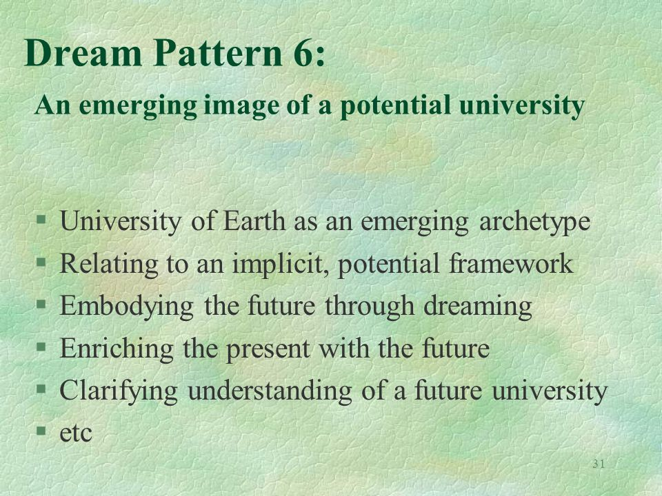 31 Dream Pattern 6: An emerging image of a potential university §University of Earth as an emerging archetype §Relating to an implicit, potential framework §Embodying the future through dreaming §Enriching the present with the future §Clarifying understanding of a future university §etc