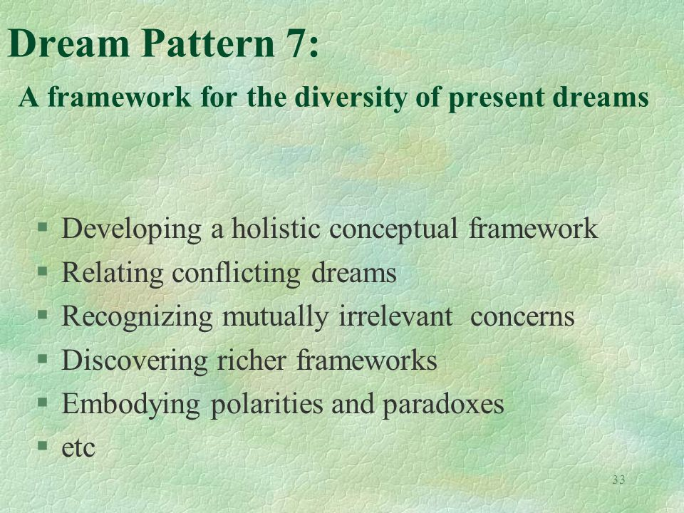 33 Dream Pattern 7: A framework for the diversity of present dreams §Developing a holistic conceptual framework §Relating conflicting dreams §Recognizing mutually irrelevant concerns §Discovering richer frameworks §Embodying polarities and paradoxes §etc