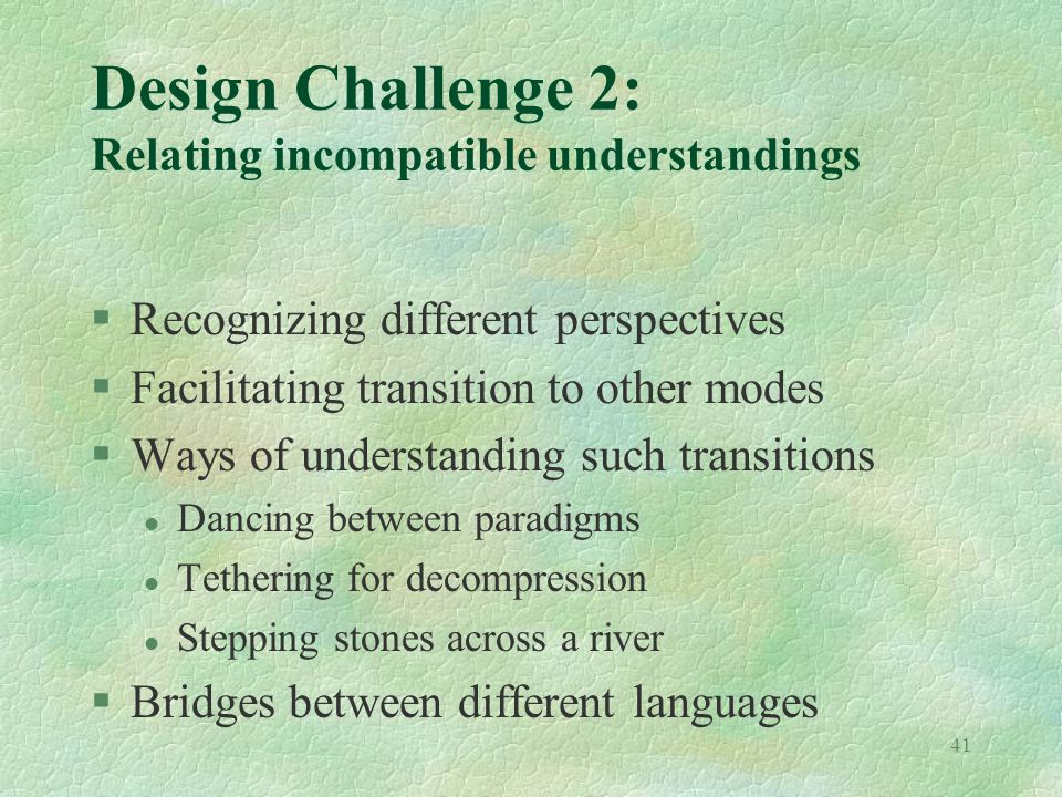 41 Design Challenge 2: Relating incompatible understandings §Recognizing different perspectives §Facilitating transition to other modes §Ways of understanding such transitions l Dancing between paradigms l Tethering for decompression l Stepping stones across a river §Bridges between different languages
