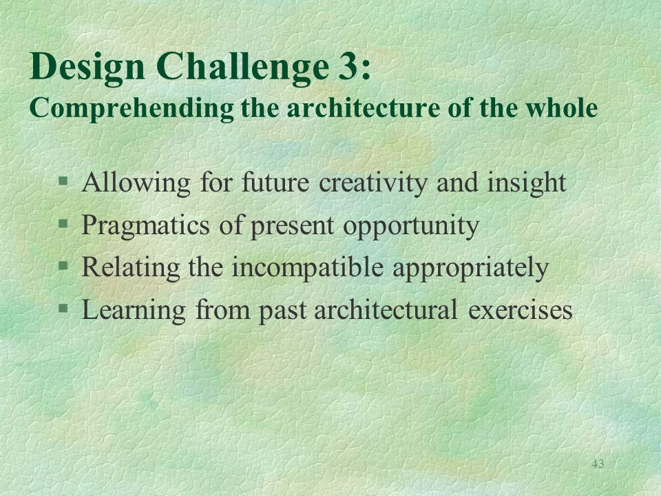 43 Design Challenge 3: Comprehending the architecture of the whole §Allowing for future creativity and insight §Pragmatics of present opportunity §Relating the incompatible appropriately §Learning from past architectural exercises