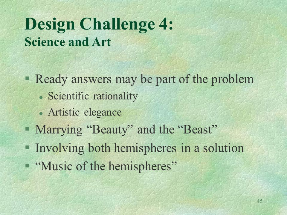 45 Design Challenge 4: Science and Art §Ready answers may be part of the problem l Scientific rationality l Artistic elegance §Marrying Beauty and the
