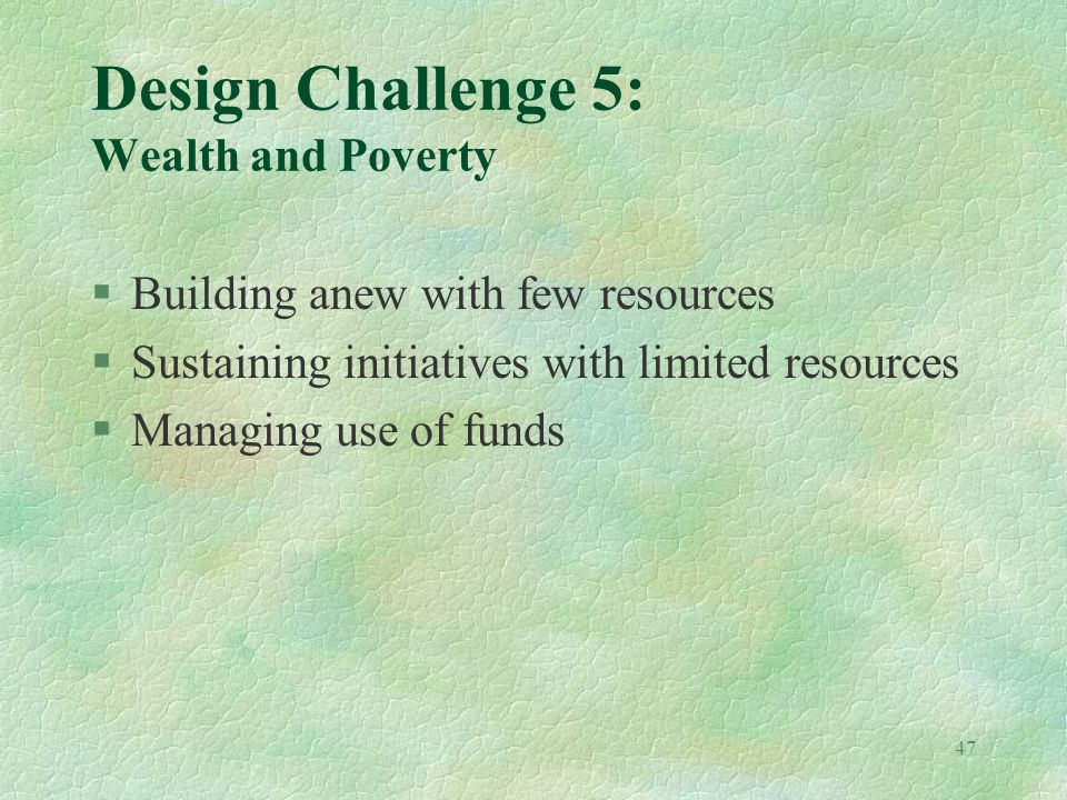47 Design Challenge 5: Wealth and Poverty §Building anew with few resources §Sustaining initiatives with limited resources §Managing use of funds