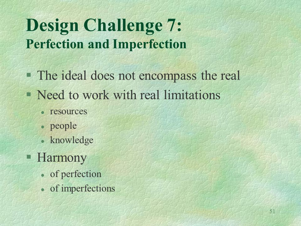 51 Design Challenge 7: Perfection and Imperfection §The ideal does not encompass the real §Need to work with real limitations l resources l people l knowledge §Harmony l of perfection l of imperfections