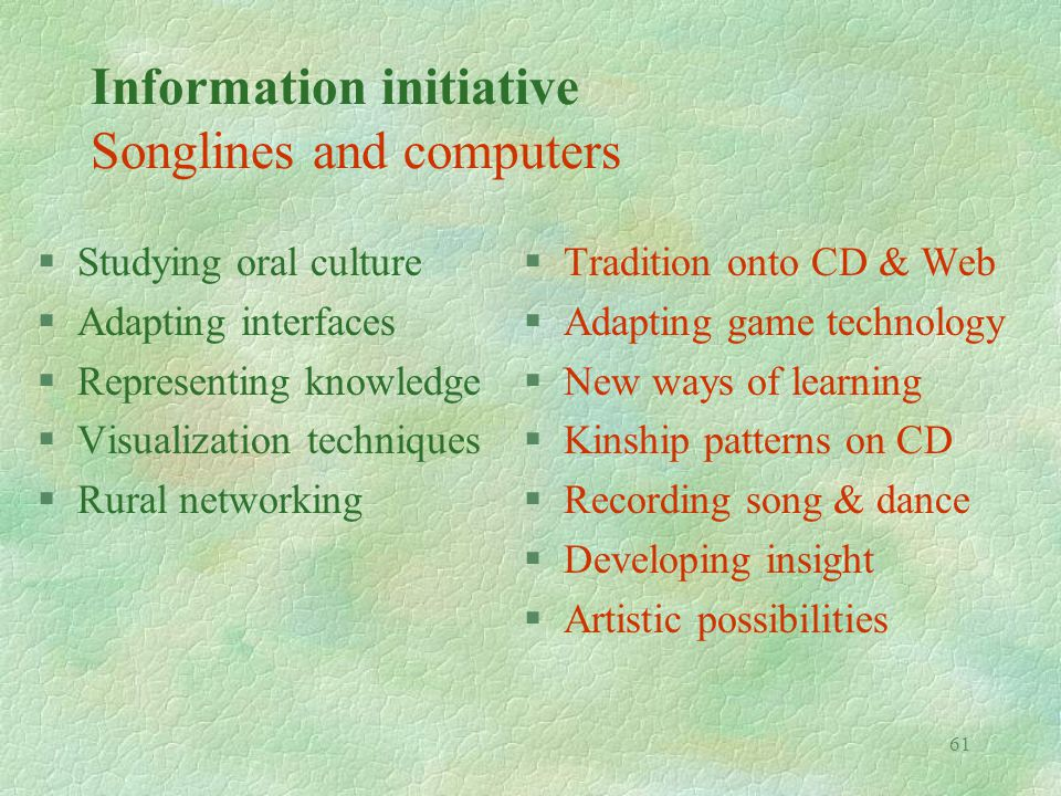 61 Information initiative Songlines and computers §Studying oral culture §Adapting interfaces §Representing knowledge §Visualization techniques §Rural networking §Tradition onto CD & Web §Adapting game technology §New ways of learning §Kinship patterns on CD §Recording song & dance §Developing insight §Artistic possibilities