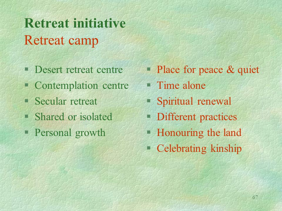 67 Retreat initiative Retreat camp §Desert retreat centre §Contemplation centre §Secular retreat §Shared or isolated §Personal growth §Place for peace