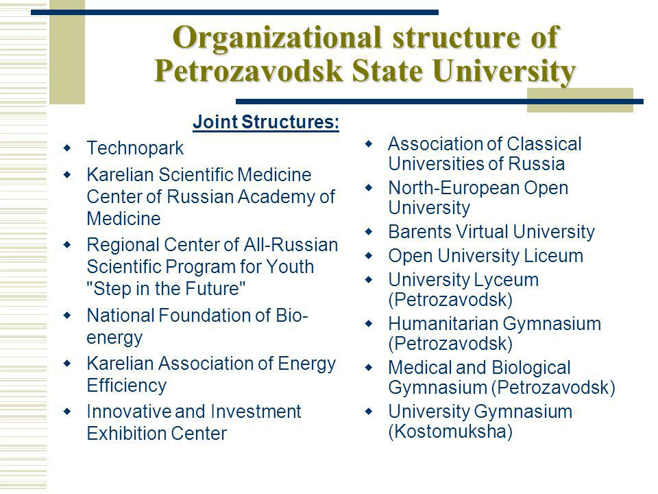 Organizational structure of Petrozavodsk State University Joint Structures: Technopark Karelian Scientific Medicine Center of Russian Academy of Medicine Regional Center of All-Russian Scientific Program for Youth Step in the Future National Foundation of Bio- energy Karelian Association of Energy Efficiency Innovative and Investment Exhibition Center Association of Classical Universities of Russia North-European Open University Barents Virtual University Open University Liceum University Lyceum (Petrozavodsk) Humanitarian Gymnasium (Petrozavodsk) Medical and Biological Gymnasium (Petrozavodsk) University Gymnasium (Kostomuksha)