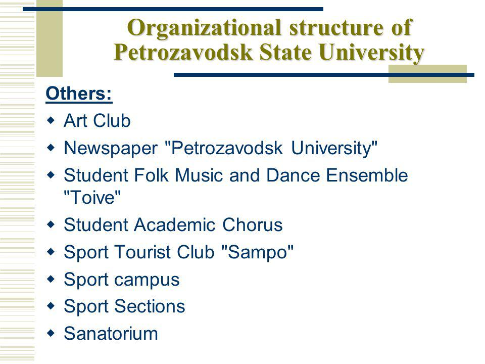 Organizational structure of Petrozavodsk State University Others: Art Club Newspaper Petrozavodsk University Student Folk Music and Dance Ensemble Toive Student Academic Chorus Sport Tourist Club Sampo Sport campus Sport Sections Sanatorium