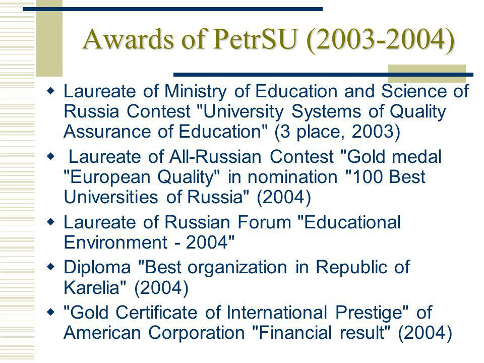 Awards of PetrSU (2003-2004) Laureate of Ministry of Education and Science of Russia Contest University Systems of Quality Assurance of Education (3 place, 2003) Laureate of All-Russian Contest Gold medal European Quality in nomination 100 Best Universities of Russia (2004) Laureate of Russian Forum Educational Environment - 2004 Diploma Best organization in Republic of Karelia (2004) Gold Certificate of International Prestige of American Corporation Financial result (2004)