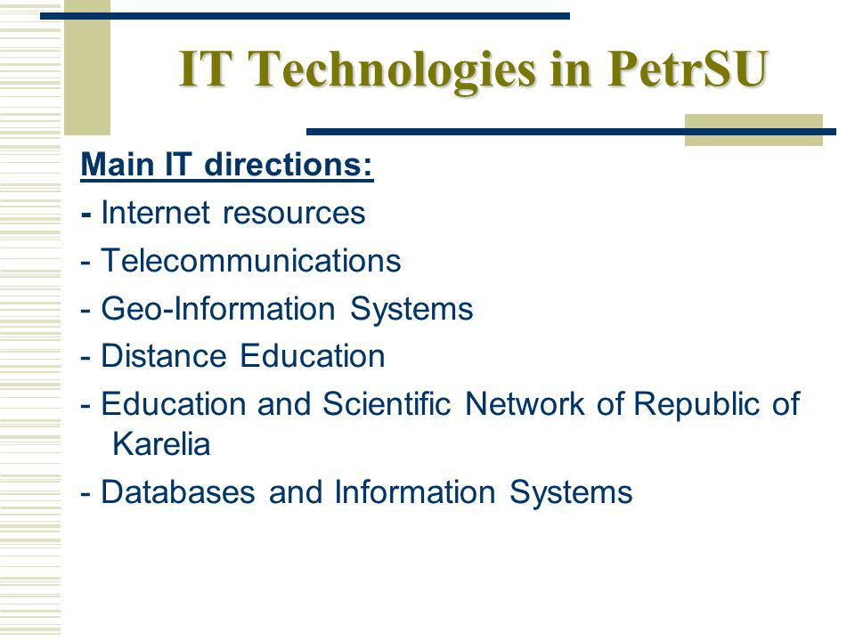 IT Technologies in PetrSU Main IT directions: - Internet resources - Telecommunications - Geo-Information Systems - Distance Education - Education and Scientific Network of Republic of Karelia - Databases and Information Systems