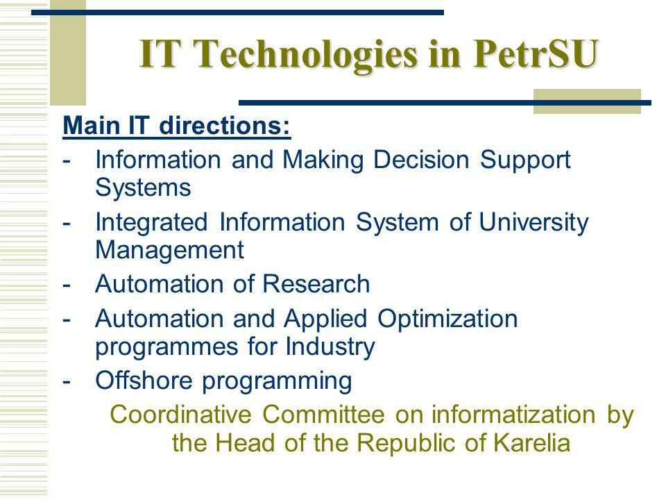 IT Technologies in PetrSU Main IT directions: - Information and Making Decision Support Systems - Integrated Information System of University Management - Automation of Research - Automation and Applied Optimization programmes for Industry - Offshore programming Coordinative Committee on informatization by the Head of the Republic of Karelia