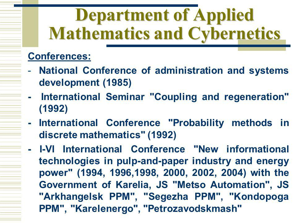 Department of Applied Mathematics and Cybernetics Conferences: -National Conference of administration and systems development (1985) - International Seminar Coupling and regeneration (1992) - International Conference Probability methods in discrete mathematics (1992) - I-VI International Conference New informational technologies in pulp-and-paper industry and energy power (1994, 1996,1998, 2000, 2002, 2004) with the Government of Karelia, JS Metso Automation , JS Arkhangelsk PPM , Segezha PPM , Kondopoga PPM , Karelenergo , Petrozavodskmash