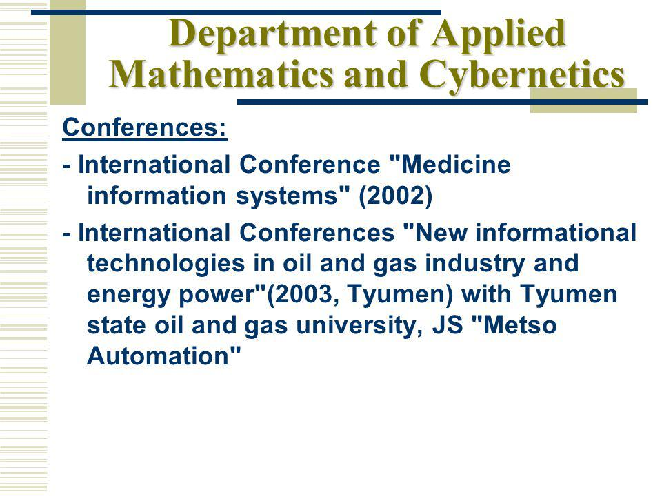 Department of Applied Mathematics and Cybernetics Conferences: - International Conference Medicine information systems (2002) - International Conferences New informational technologies in oil and gas industry and energy power (2003, Tyumen) with Tyumen state oil and gas university, JS Metso Automation