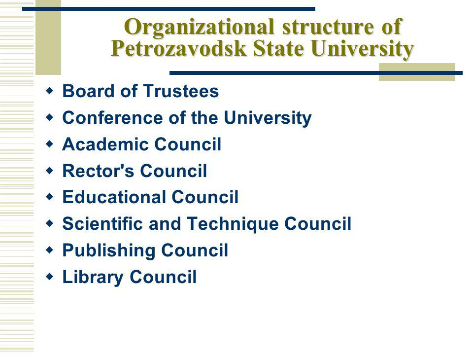 Organizational structure of Petrozavodsk State University Board of Trustees Conference of the University Academic Council Rector s Council Educational Council Scientific and Technique Council Publishing Council Library Council