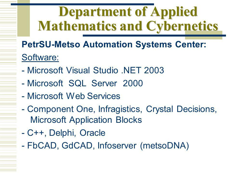 Department of Applied Mathematics and Cybernetics PetrSU-Metso Automation Systems Center: Software: - Microsoft Visual Studio.NET 2003 - Microsoft SQL Server 2000 - Microsoft Web Services - Component One, Infragistics, Crystal Decisions, Microsoft Application Blocks - С++, Delphi, Oracle - FbCAD, GdCAD, Infoserver (metsoDNA)