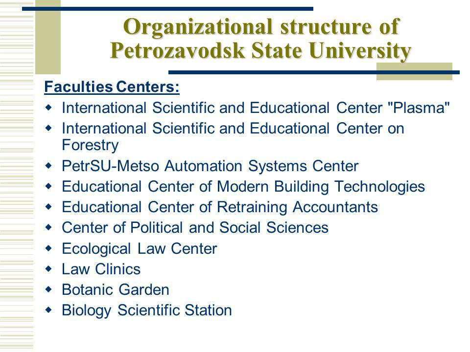 Organizational structure of Petrozavodsk State University Faculties Centers: International Scientific and Educational Center Plasma International Scientific and Educational Center on Forestry PetrSU-Metso Automation Systems Center Educational Center of Modern Building Technologies Educational Center of Retraining Accountants Center of Political and Social Sciences Ecological Law Center Law Clinics Botanic Garden Biology Scientific Station