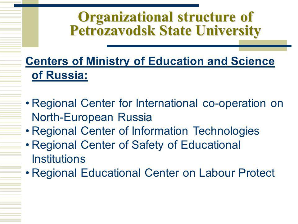 Organizational structure of Petrozavodsk State University Regional and University Centres: Karelian mission of St.Petersburg information office of Nordic Countries Council of Ministers EU Information Center Karelian Barents Center Karelian Canadian Center Center of Innovative Education Internet Center Center of Unique Scientific Equipment Regional Center on Distant Education Innovative and Technological Center Polar Star International Educational Center Urozero Center of Budget Monitoring