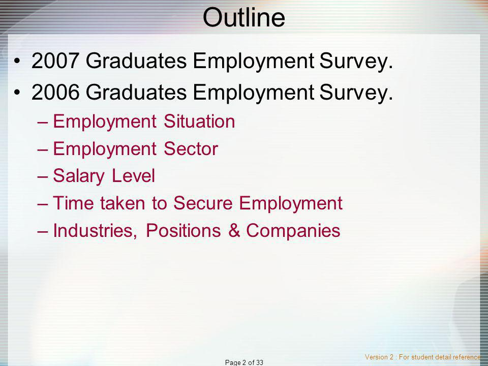 Version 2 : For student detail reference Page 2 of 33 Outline 2007 Graduates Employment Survey.