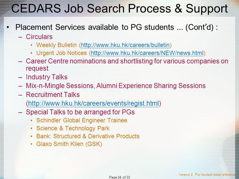 Version 2 : For student detail reference Page 24 of 33 CEDARS Job Search Process & Support Placement Services available to PG students … (Cont d) : –Circulars Weekly Bulletin (http://www.hku.hk/careers/bulletin)http://www.hku.hk/careers/bulletin Urgent Job Notices (http://www.hku.hk/careers/NEW/news.html)http://www.hku.hk/careers/NEW/news.html –Career Centre nominations and shortlisting for various companies on request –Industry Talks –Mix-n-Mingle Sessions, Alumni Experience Sharing Sessions –Recruitment Talks (http://www.hku.hk/careers/events/regist.html)http://www.hku.hk/careers/events/regist.html –Special Talks to be arranged for PGs Schindler Global Engineer Trainee Science & Technology Park Bank: Structured & Derivative Products Glaxo Smith Klien (GSK)
