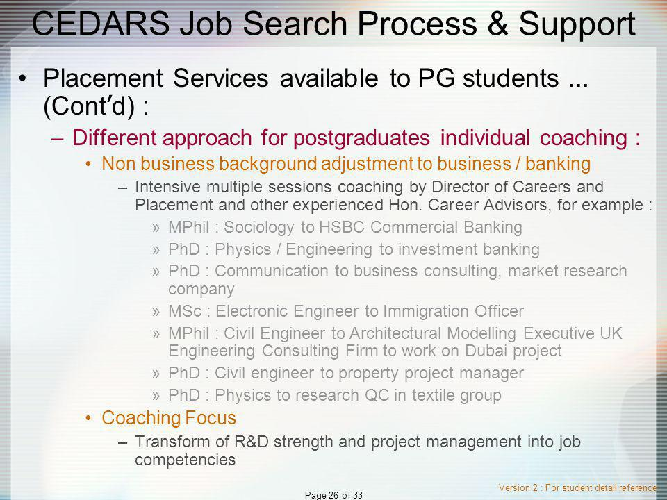 Version 2 : For student detail reference Page 26 of 33 CEDARS Job Search Process & Support Placement Services available to PG students … (Cont d) : –Different approach for postgraduates individual coaching : Non business background adjustment to business / banking –Intensive multiple sessions coaching by Director of Careers and Placement and other experienced Hon.
