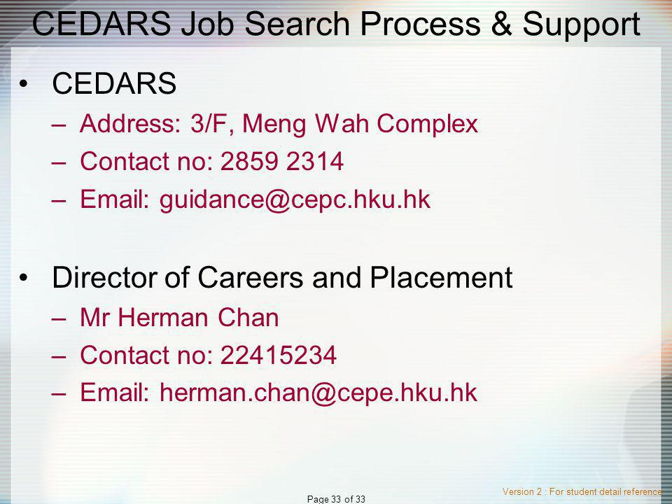 Version 2 : For student detail reference Page 33 of 33 CEDARS Job Search Process & Support CEDARS –Address: 3/F, Meng Wah Complex –Contact no: 2859 2314 –Email: guidance@cepc.hku.hk Director of Careers and Placement –Mr Herman Chan –Contact no: 22415234 –Email: herman.chan@cepe.hku.hk