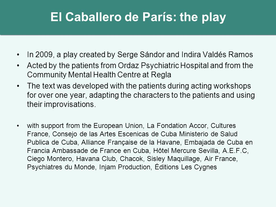 El Caballero de París: the play In 2009, a play created by Serge Sándor and Indira Valdés Ramos Acted by the patients from Ordaz Psychiatric Hospital and from the Community Mental Health Centre at Regla The text was developed with the patients during acting workshops for over one year, adapting the characters to the patients and using their improvisations.