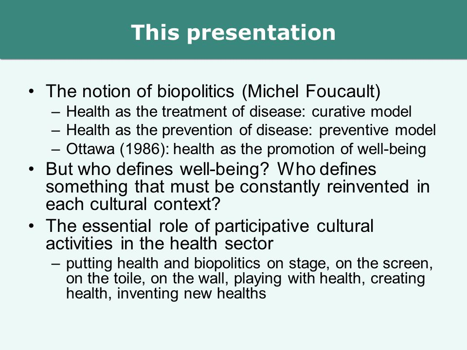 This presentation The notion of biopolitics (Michel Foucault) –Health as the treatment of disease: curative model –Health as the prevention of disease: preventive model –Ottawa (1986): health as the promotion of well-being But who defines well-being.
