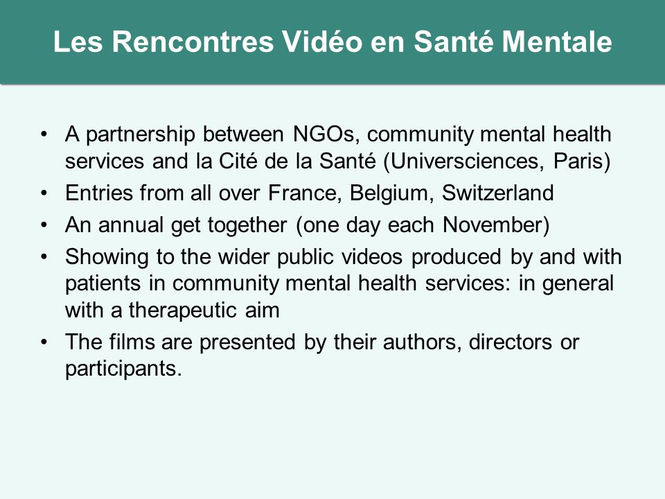 Les Rencontres Vidéo en Santé Mentale A partnership between NGOs, community mental health services and la Cité de la Santé (Universciences, Paris) Entries from all over France, Belgium, Switzerland An annual get together (one day each November) Showing to the wider public videos produced by and with patients in community mental health services: in general with a therapeutic aim The films are presented by their authors, directors or participants.