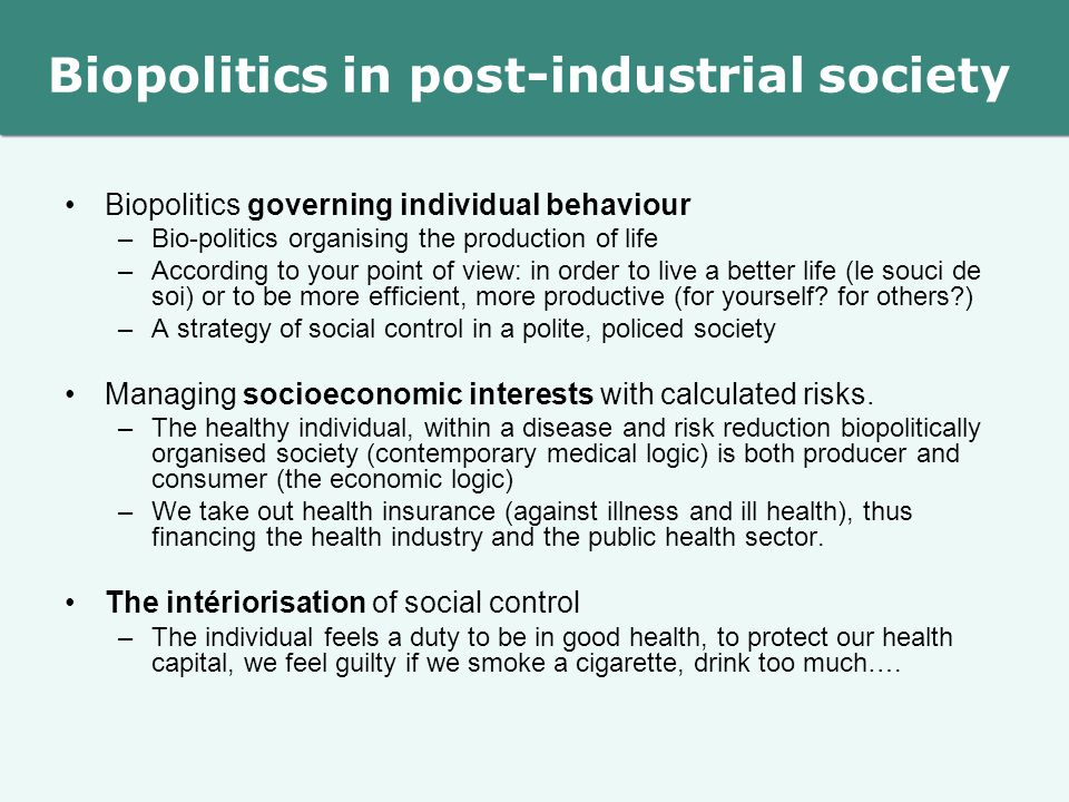 Biopolitics in post-industrial society Biopolitics governing individual behaviour –Bio-politics organising the production of life –According to your point of view: in order to live a better life (le souci de soi) or to be more efficient, more productive (for yourself.
