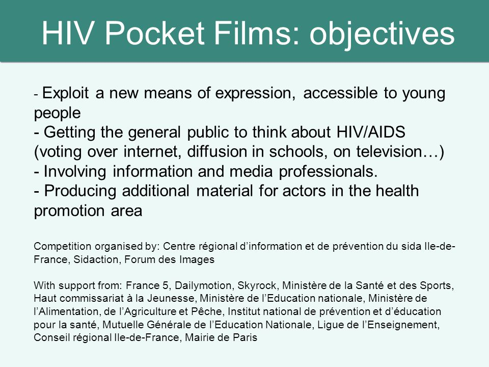 HIV Pocket Films: objectives - Exploit a new means of expression, accessible to young people - Getting the general public to think about HIV/AIDS (voting over internet, diffusion in schools, on television…) - Involving information and media professionals.