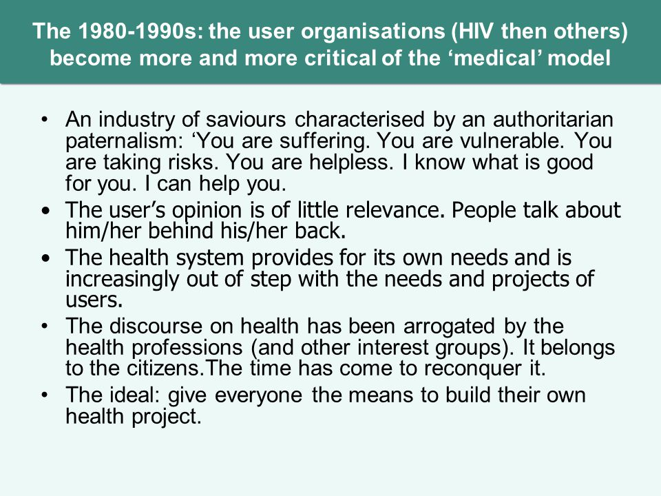 The 1980-1990s: the user organisations (HIV then others) become more and more critical of the medical model An industry of saviours characterised by an authoritarian paternalism: You are suffering.