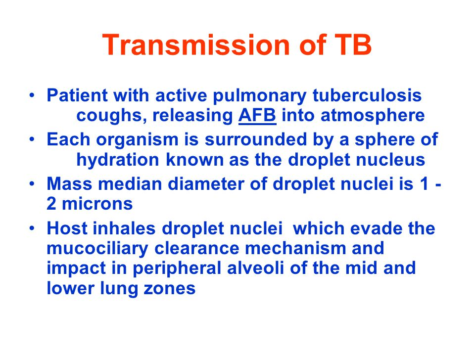 Transmission of TB Patient with active pulmonary tuberculosis coughs, releasing AFB into atmosphere Each organism is surrounded by a sphere of hydration known as the droplet nucleus Mass median diameter of droplet nuclei is 1 - 2 microns Host inhales droplet nuclei which evade the mucociliary clearance mechanism and impact in peripheral alveoli of the mid and lower lung zones