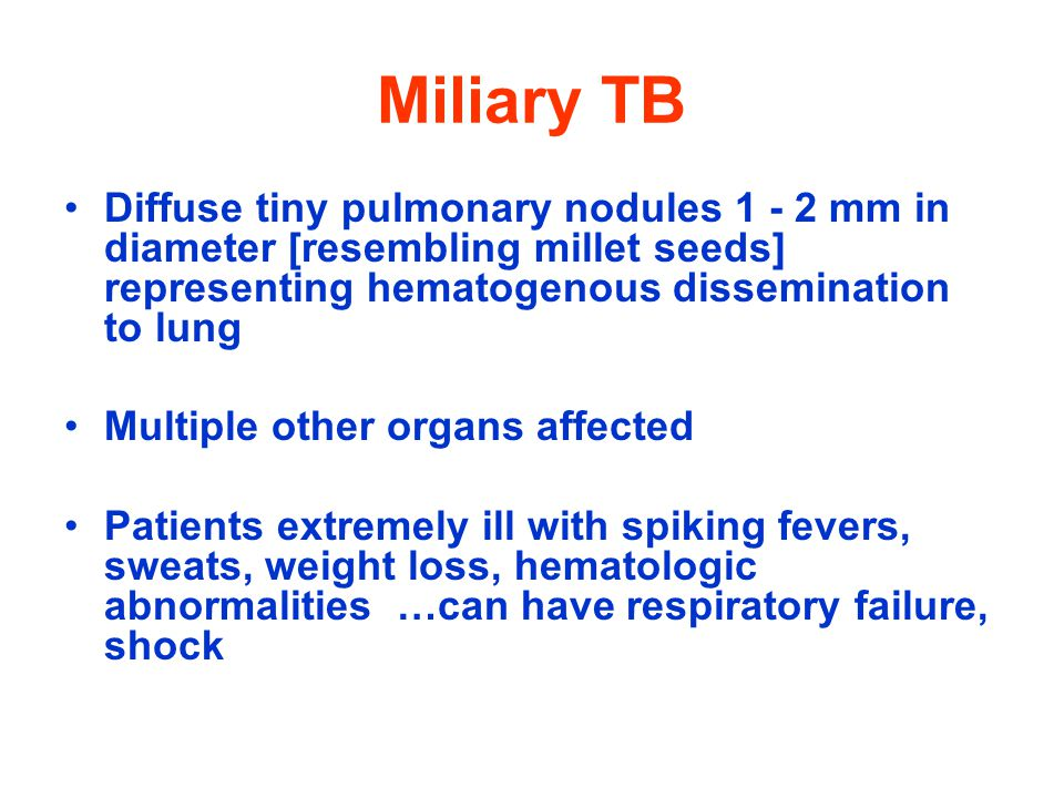 Miliary TB Diffuse tiny pulmonary nodules 1 - 2 mm in diameter [resembling millet seeds] representing hematogenous dissemination to lung Multiple other organs affected Patients extremely ill with spiking fevers, sweats, weight loss, hematologic abnormalities …can have respiratory failure, shock