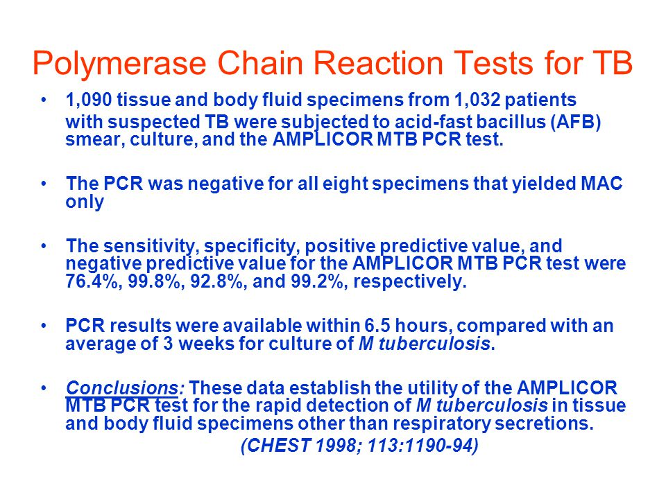 Polymerase Chain Reaction Tests for TB 1,090 tissue and body fluid specimens from 1,032 patients with suspected TB were subjected to acid-fast bacillus (AFB) smear, culture, and the AMPLICOR MTB PCR test.