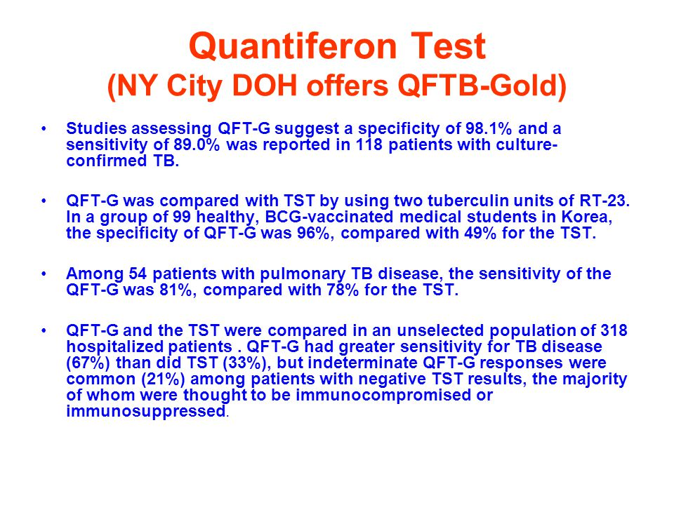 Quantiferon Test (NY City DOH offers QFTB-Gold) Studies assessing QFT-G suggest a specificity of 98.1% and a sensitivity of 89.0% was reported in 118 patients with culture- confirmed TB.