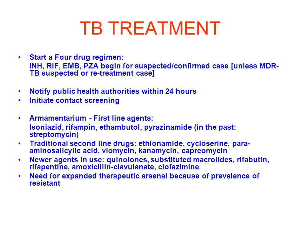 TB TREATMENT Start a Four drug regimen: INH, RIF, EMB, PZA begin for suspected/confirmed case [unless MDR- TB suspected or re-treatment case] Notify public health authorities within 24 hours Initiate contact screening Armamentarium - First line agents: Isoniazid, rifampin, ethambutol, pyrazinamide (in the past: streptomycin) Traditional second line drugs: ethionamide, cycloserine, para- aminosalicylic acid, viomycin, kanamycin, capreomycin Newer agents in use: quinolones, substituted macrolides, rifabutin, rifapentine, amoxicillin-clavulanate, clofazimine Need for expanded therapeutic arsenal because of prevalence of resistant