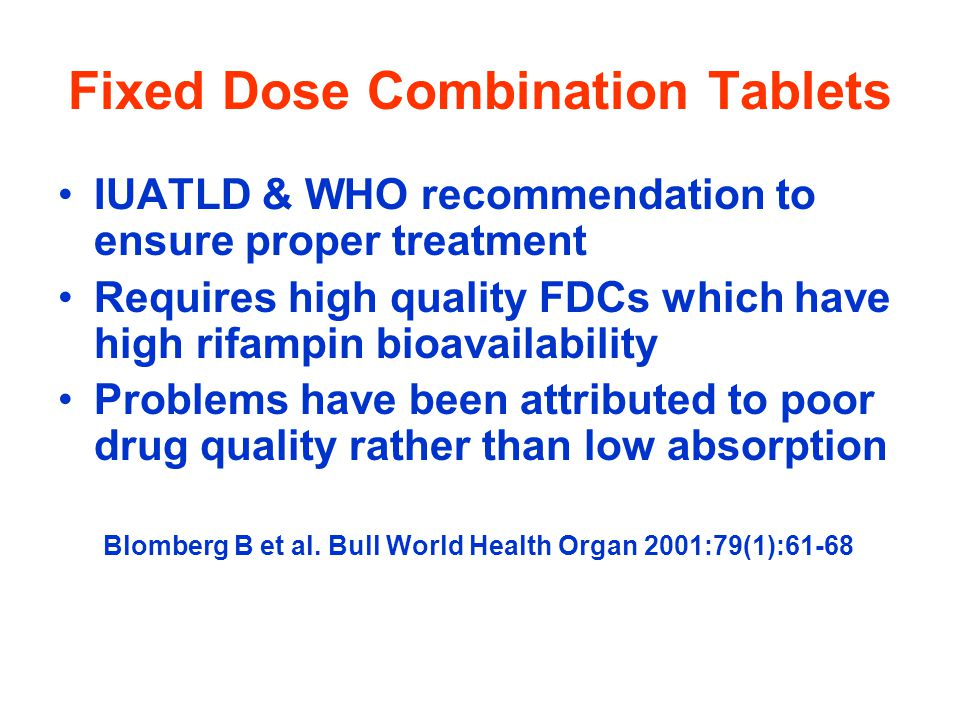 Fixed Dose Combination Tablets IUATLD & WHO recommendation to ensure proper treatment Requires high quality FDCs which have high rifampin bioavailability Problems have been attributed to poor drug quality rather than low absorption Blomberg B et al.