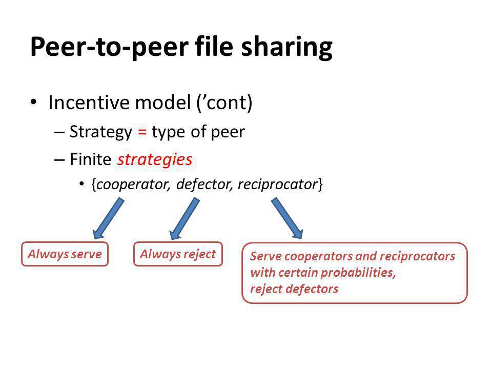 Peer-to-peer file sharing Incentive model (cont) – Strategy = type of peer – Finite strategies {cooperator, defector, reciprocator} Always serve Always reject Serve cooperators and reciprocators with certain probabilities, reject defectors