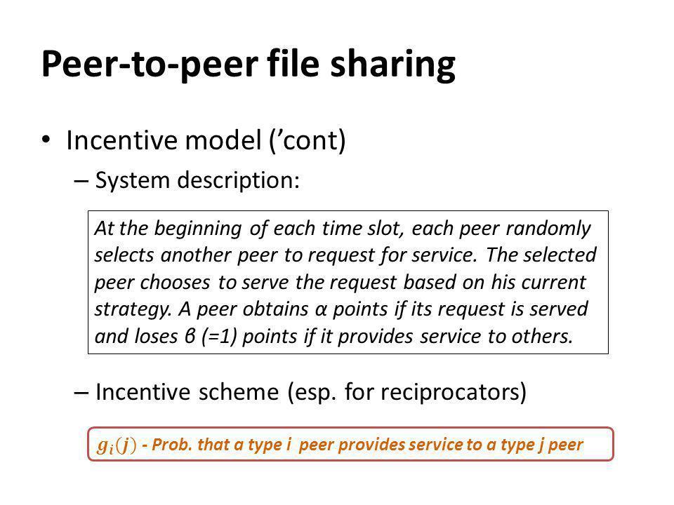 Peer-to-peer file sharing Incentive model (cont) – System description: – Incentive scheme (esp.