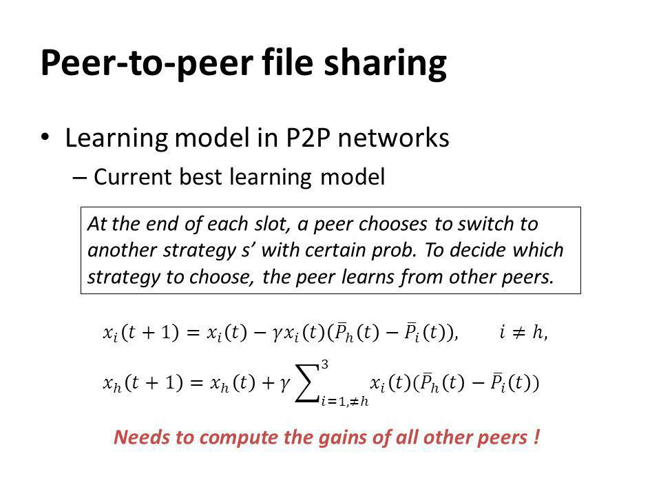 Peer-to-peer file sharing Learning model in P2P networks – Current best learning model At the end of each slot, a peer chooses to switch to another strategy s with certain prob.