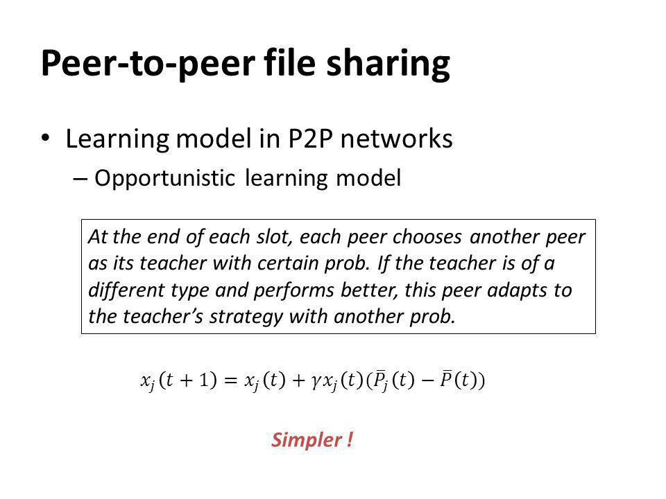 Peer-to-peer file sharing Learning model in P2P networks – Opportunistic learning model At the end of each slot, each peer chooses another peer as its teacher with certain prob.