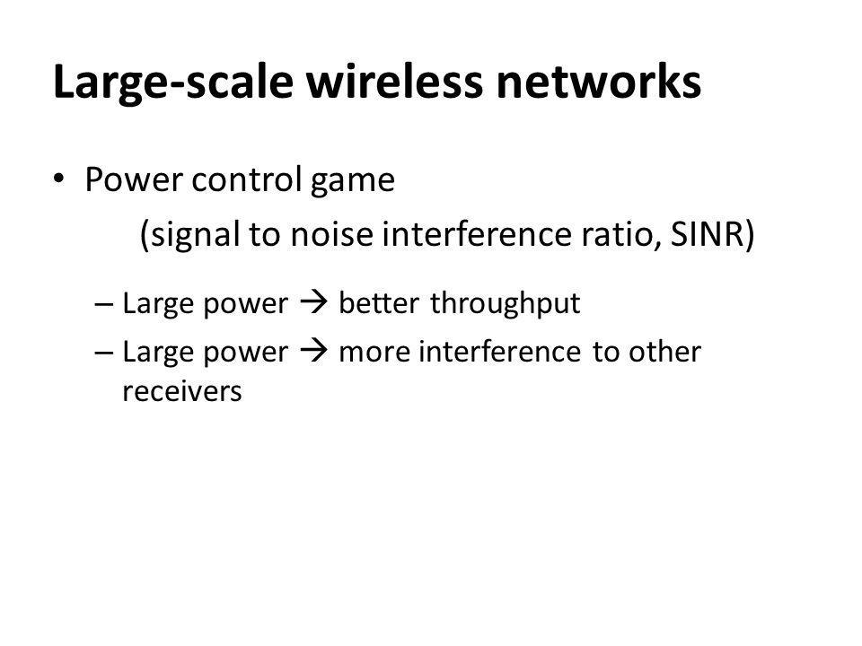 Large-scale wireless networks Power control game (signal to noise interference ratio, SINR) – Large power better throughput – Large power more interference to other receivers