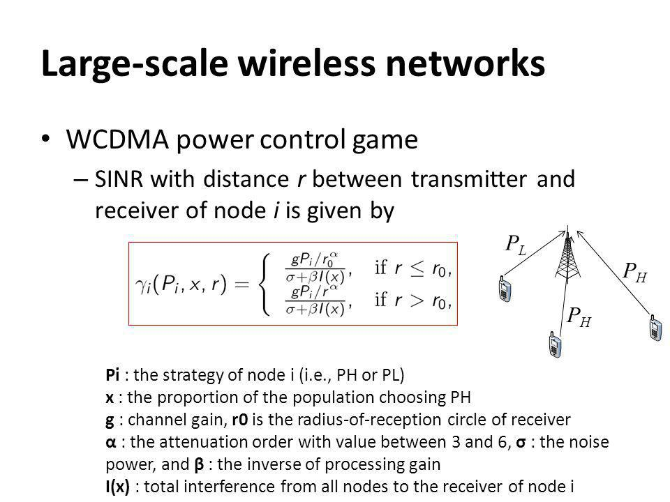 Large-scale wireless networks WCDMA power control game – SINR with distance r between transmitter and receiver of node i is given by PHPH PLPL PHPH Pi : the strategy of node i (i.e., PH or PL) x : the proportion of the population choosing PH g : channel gain, r0 is the radius-of-reception circle of receiver α : the attenuation order with value between 3 and 6, σ : the noise power, and β : the inverse of processing gain I(x) : total interference from all nodes to the receiver of node i