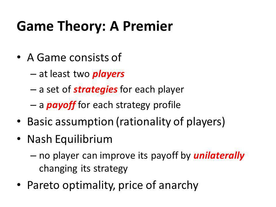 Game Theory: A Premier A Game consists of – at least two players – a set of strategies for each player – a payoff for each strategy profile Basic assumption (rationality of players) Nash Equilibrium – no player can improve its payoff by unilaterally changing its strategy Pareto optimality, price of anarchy